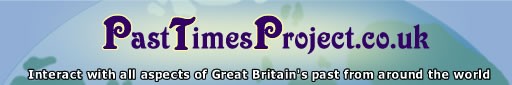 Past Times Project.co.uk - interacting with all aspects of Great Britain's past from around the world